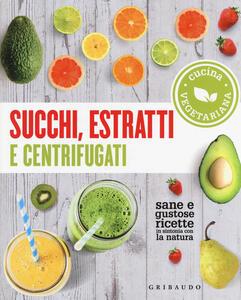 Libro Succhi, estratti e centrifugati. Cucina vegetariana. Sane e gustose ricette in sintonia con la natura