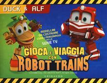 Secchiarapita.it Duck & Alf. Gioca e viaggia con Robot Trains. Ediz. a colori. Con gadget Image
