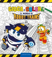 Gioca e colora il mondo di Robot Trains. Ediz. a colori.pdf