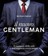 Libro Il nuovo gentleman. Il manuale dello stile e dell'eleganza senza tempo. Ediz. illustrata Bernhard Roetzel