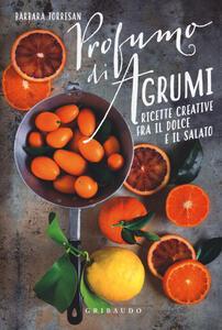 Profumi di agrumi. Ricette creative tra il dolce e il salato - Barbara Torresan - copertina