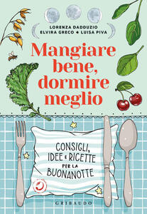 Libro Mangiare bene, dormire meglio. Consigli, idee e ricette per la buonanotte Lorenza Dadduzio Elvira Greco Luisa Piva