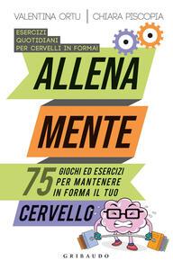 Libro Allena mente. 75 giochi ed esercizi per mantenere in forma il tuo cervello Valentina Ortu Chiara Piscopia