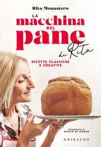 Libro La macchina del pane di Rita. Ricette classiche e creative Rita Monastero