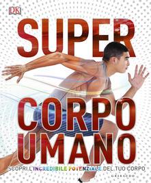 Super corpo umano. Scopri lincredibile potenziale del tuo corpo. Ediz. a colori.pdf
