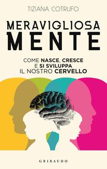 Meravigliosa mente. Come nasce, cresce e si sviluppa il nostro cervello.pdf