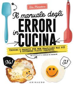 Libro Il manuale degli errori in cucina. Trucchi e segreti per non sbagliare mai più e ottenere piatti perfetti Rita Monastero