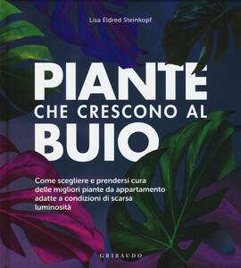 Libro Piante che crescono al buio. Come scegliere e prendersi cura delle migliori piante d'appartamento adatte a condizioni di scarsa luminosità Lisa Eldred Steinkopf
