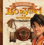 Le sei storie di Leo da Vinci e le sue invenzioni. Ediz. a colori