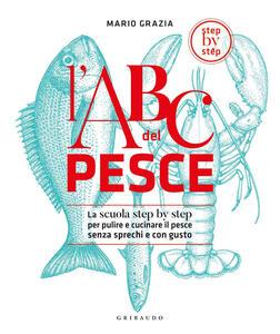 Libro L' ABC del pesce. La scuola step by step per pulire e cucinare il pesce senza sprechi e con gusto. Ediz. illustrata Mario Grazia