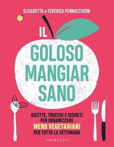 Libro Il goloso mangiar sano. Ricette, trucchi e segreti per organizzare menu vegetariani per tutta la settimana Elisabetta Pennacchioni Federica Pennacchioni