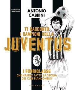 Libro Ti racconto i campioni della Juventus. I fuoriclasse che hanno fatto la storia del club bianconero. Ediz. a colori Antonio Cabrini