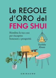 Libro Le regole d'oro del feng shui. Riordina la tua casa per riscoprire benessere e prosperità Yuchico Rinoie