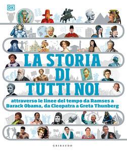 Libro La storia di tutti noi attraverso le linee del tempo da Ramses a Barack Obama, da Cleopatra a Greta Thunberg. Ediz. illustrata