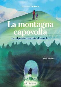 Libro La montagna capovolta. Le migrazioni narrate ai bambini Francesca La Mantia