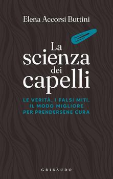 La scienza dei capelli. Le verità, i falsi miti, il modo migliore per prendersene cura - Elena Accorsi Buttini - ebook