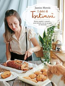 Libro I dolci di Tortinsù. Ricette semplici e naturali... senza lattosio, ma con un gatto sul davanzale. Ediz. illustrata Jasmine Mottola