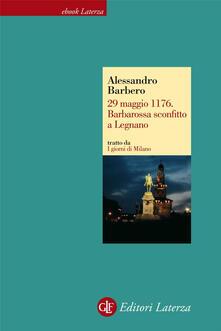 29 maggio 1176. Barbarossa sconfitto a Legnano. I giorni di Milano - Alessandro Barbero - ebook