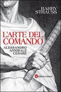 L' arte del comando. Alessandro, Annibale, Cesare
