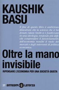 Libro Oltre la mano invisibile. Ripensare l'economia per una società giusta Kaushik Basu