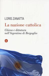 Libro La nazione cattolica. Chiesa e dittatura nell'Argentina di Bergoglio Loris Zanatta