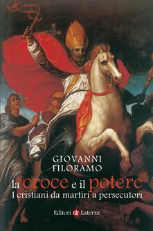 La croce e il potere. I cristiani da martiri a persecutori - Giovanni Filoramo - ebook