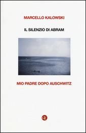 Il silenzio di Abram. Mio padre dopo Auschwitz