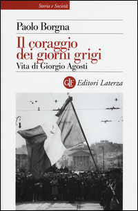 Il coraggio dei giorni grigi. Vita di Giorgio Agosti