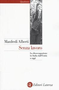 Libro Senza lavoro. La disoccupazione in Italia dall'Unità a oggi Manfredi Alberti