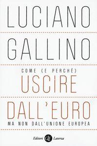 Foto Cover di Come (e perché) uscire dall'euro, ma non dall'Unione Europea, Libro di Luciano Gallino, edito da Laterza