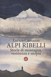 Libro Alpi ribelli. Storie di montagna, resistenza e utopia Enrico Camanni