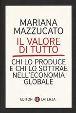 Libro Il valore di tutto. Chi lo produce e chi lo sottrae nell'economia globale Mariana Mazzucato