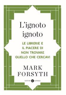 L' ignoto ignoto. Le librerie e il piacere di non trovare quello che cercavi - Giuseppe Laterza,Mark Forsyth - ebook