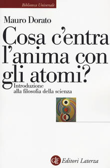Cosa c'entra l'anima con gli atomi? Introduzione alla filosofia della scienza. Ediz. ampliata - Mauro Dorato - copertina