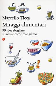 Miraggi alimentari. 99 idee sbagliate su cosa e come mangiamo - Marcello Ticca - copertina