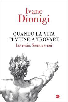 Quando la vita ti viene a trovare. Lucrezio, Seneca e noi.pdf