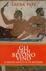 Libro Gli eroi bevono vino. Il mondo antico in un bicchiere Laura Pepe