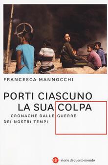 Porti ciascuno la sua colpa. Cronache dalle guerre dei nostri tempi - Francesca Mannocchi - copertina
