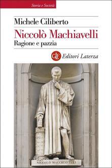 Niccolò Machiavelli. Ragione e pazzia - Michele Ciliberto - copertina
