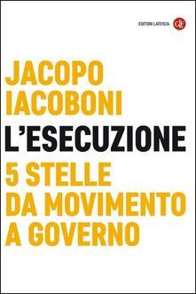 L' esecuzione. 5 Stelle da Movimento a governo - Jacopo Iacoboni - copertina