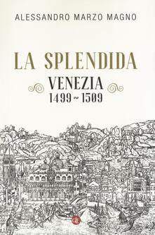 La splendida. Venezia 1499-1509 - Alessandro Marzo Magno - copertina