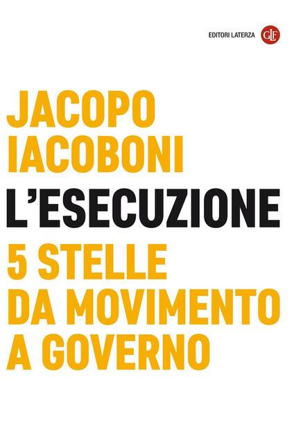 L' esecuzione. 5 Stelle da Movimento a governo - Jacopo Iacoboni - ebook