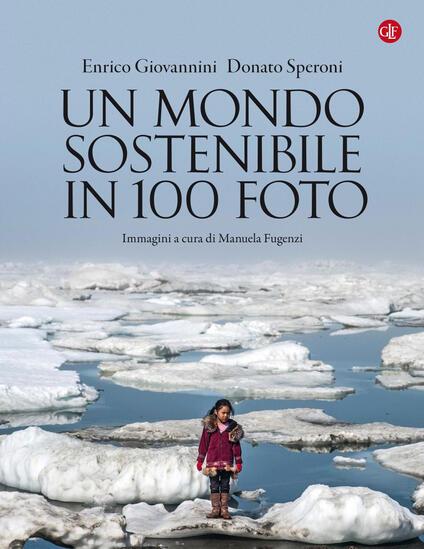 Un mondo sostenibile in 100 foto. Ediz. illustrata - Enrico Giovannini,Donato Speroni - ebook