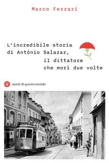 L' incredibile storia di António Salazar, il dittatore che morì due volte - Marco Ferrari - copertina