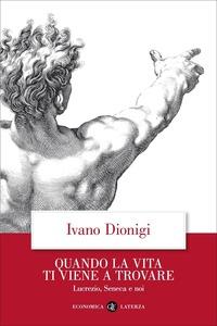 Quando la vita ti viene a trovare. Lucrezio, Seneca e noi - Dionigi Ivano - wuz.it