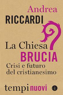 La Chiesa brucia. Crisi e futuro del cristianesimo - Andrea Riccardi - copertina