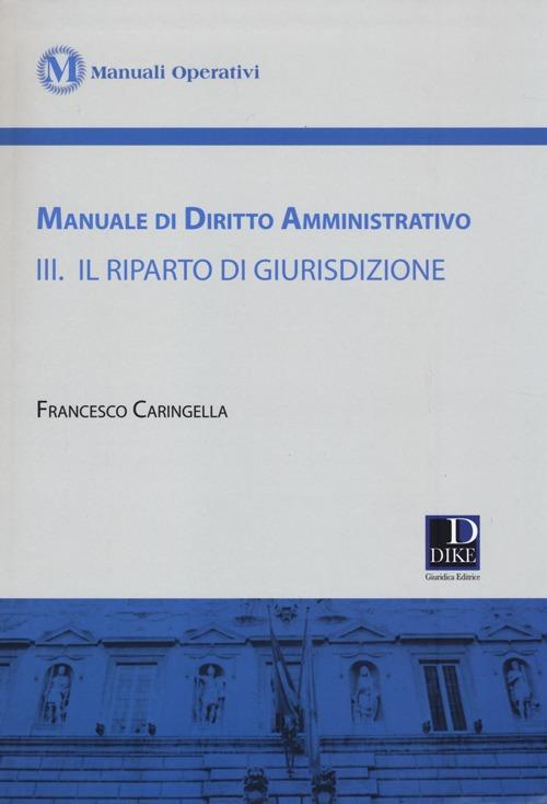 Manuale di diritto amministrativo. Vol. 3: Il riparto di giurisdizione.