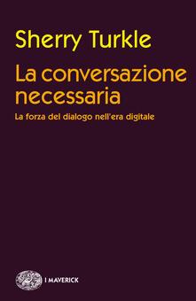 La conversazione necessaria. La forza del dialogo nell'era digitale - Luigi Giacone,Sherry Turkle - ebook