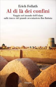 Al di là dei confini. Viaggio nel mondo dell'Islam sulle tracce del grande avventuriero Ibn Battuta - Alvise La Rocca,Erich Follath - ebook