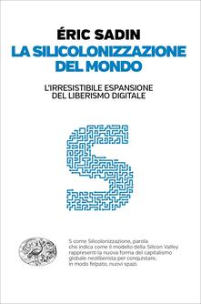La silicolonizzazione del mondo. L'irresistibile espansione del liberismo digitale - Daniele Petruccioli,Éric Sadin - ebook